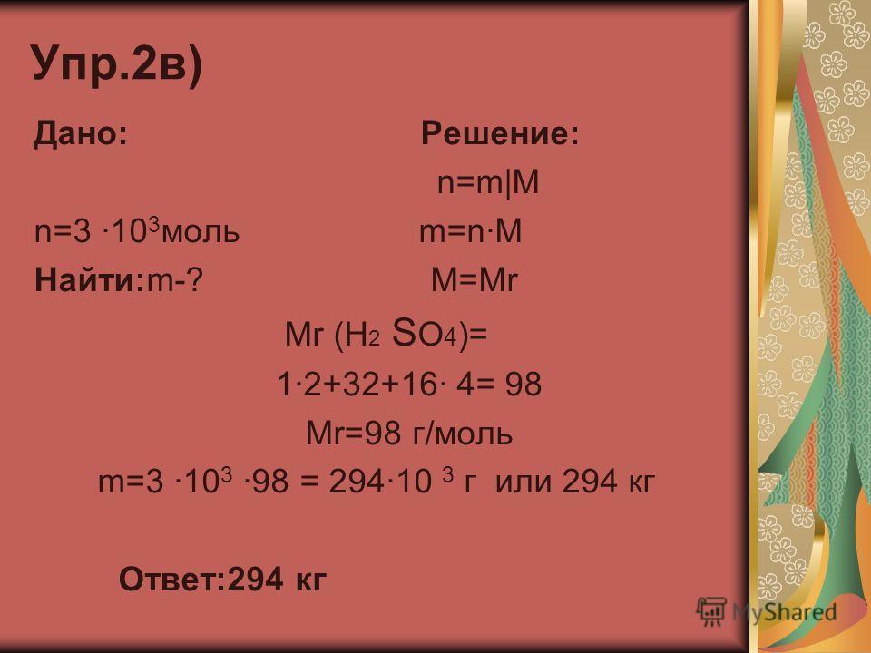 Упр.2в) Дано: Решение: n=m|M n=3 ·10 3 моль m=n·M Найти:m-? M=Mr Mr (H 2 S O 4 )= 1·2+32+16· 4= 98 Mr=98 г/моль m=3 ·10 3 ·98 = 294·10 3 г или 294 кг Ответ:294 кг
