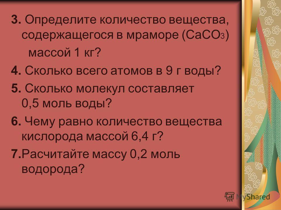 3. Определите количество вещества, содержащегося в мраморе (СаСО 3 ) массой 1 кг? 4. Сколько всего атомов в 9 г воды? 5. Сколько молекул составляет 0,5 моль воды? 6. Чему равно количество вещества кислорода массой 6,4 г? 7.Расчитайте массу 0,2 моль в