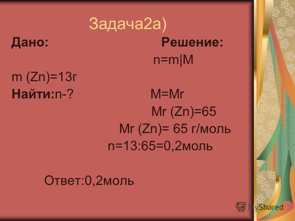 Задача2а) Дано: Решение: n=m|M m (Zn)=13г Найти:n-? M=Mr Mr (Zn)=65 Mr (Zn)= 65 г/моль n=13:65=0,2моль Ответ:0,2моль