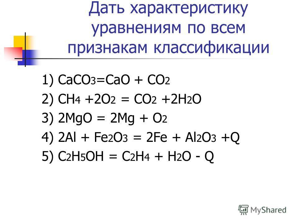 Дать характеристику уравнениям по всем признакам классификации 1) СаСО 3 =СаО + СО 2 2) СН 4 +2О 2 = СО 2 +2Н 2 О 3) 2МgO = 2Мg + O 2 4) 2Аl + Fe 2 O 3 = 2Fe + Al 2 O 3 +Q 5) C 2 H 5 OH = C 2 H 4 + H 2 O - Q