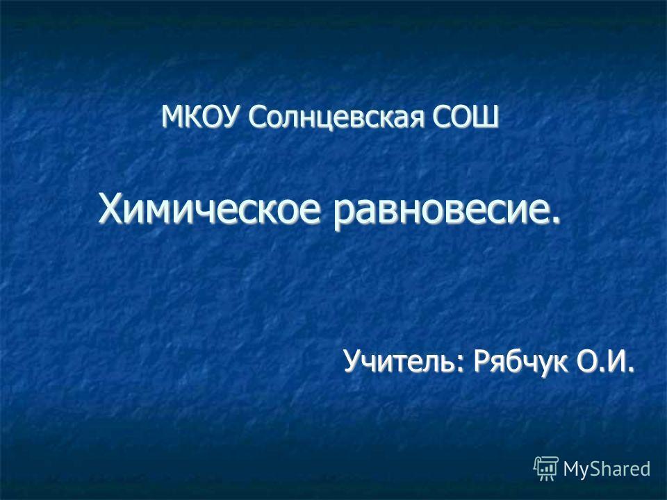 МКОУ Солнцевская СОШ Химическое равновесие. Учитель: Рябчук О.И. Учитель: Рябчук О.И.