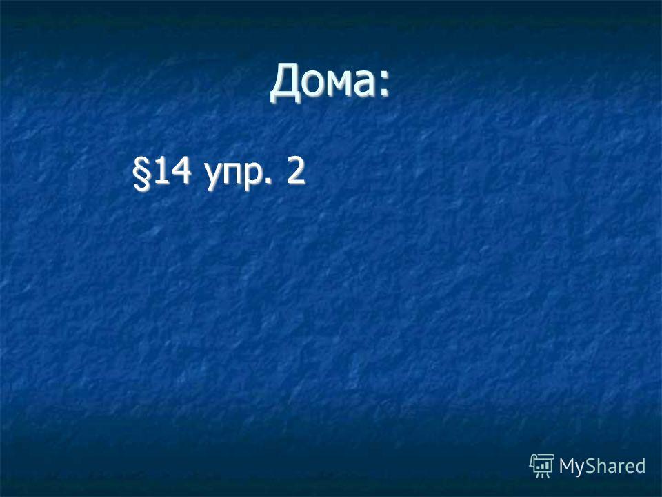 Дома: §14 упр. 2 §14 упр. 2