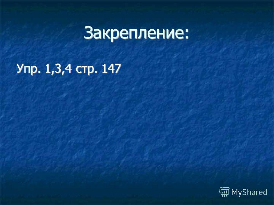 Закрепление: Упр. 1,3,4 стр. 147