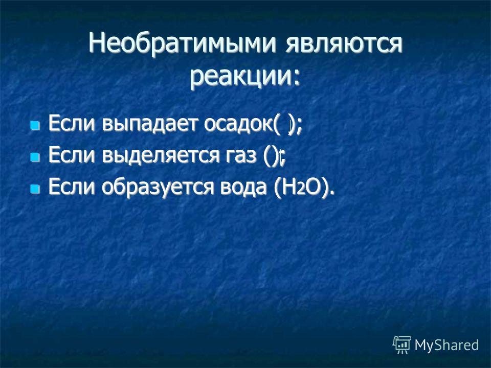 Необратимыми являются реакции: Если выпадает осадок( ); Если выпадает осадок( ); Если выделяется газ (); Если выделяется газ (); Если образуется вода (Н 2 О). Если образуется вода (Н 2 О).