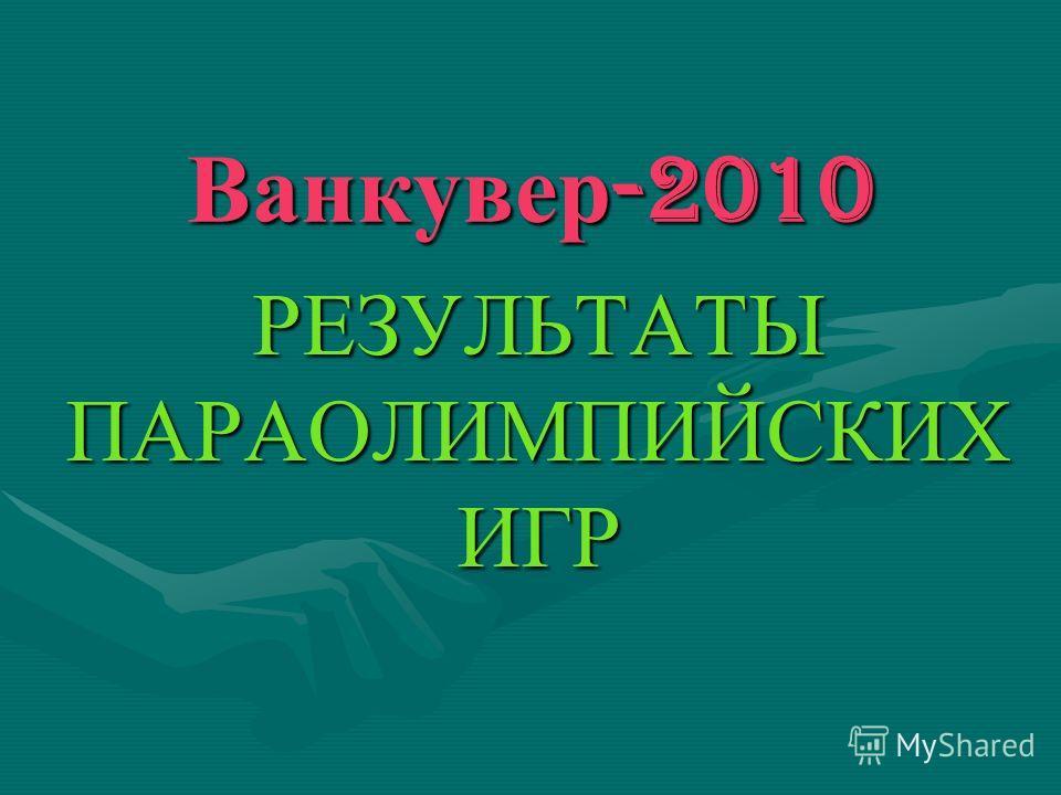 Ванкувер -2010 РЕЗУЛЬТАТЫ ПАРАОЛИМПИЙСКИХ ИГР