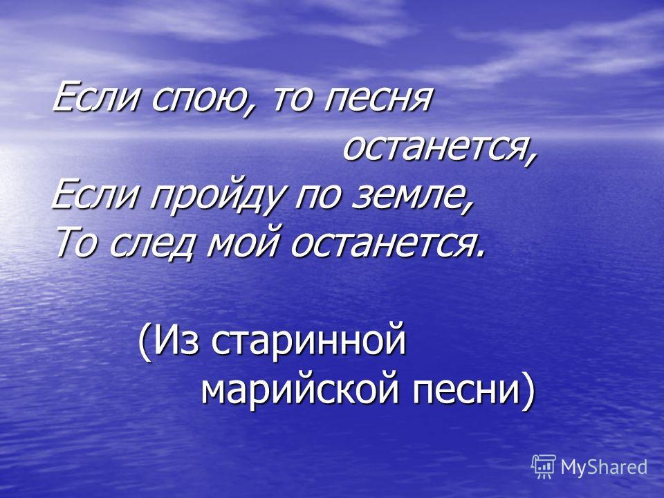 Если спою, то песня Если спою, то песня останется, останется, Если пройду по земле, Если пройду по земле, То след мой останется. То след мой останется. (Из старинной (Из старинной марийской песни) марийской песни)