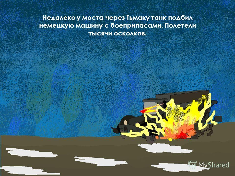 Недалеко у моста через Тьмаку танк подбил немецкую машину с боеприпасами. Полетели тысячи осколков.