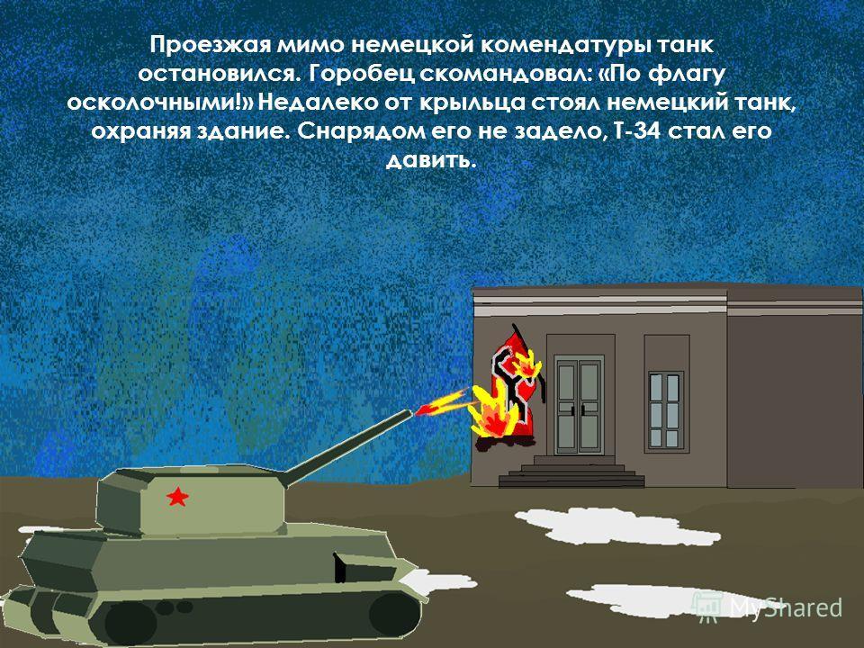 Проезжая мимо немецкой комендатуры танк остановился. Горобец скомандовал: «По флагу осколочными!» Недалеко от крыльца стоял немецкий танк, охраняя здание. Снарядом его не задело, Т-34 стал его давить.