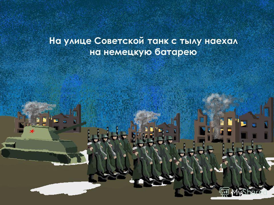 На улице Советской танк с тылу наехал на немецкую батарею
