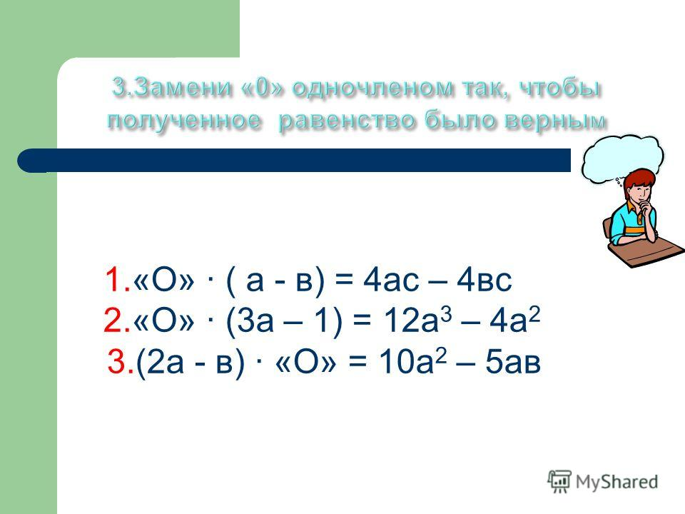 1.«О» ( а - в) = 4ас – 4вс 2.«О» (3а – 1) = 12а 3 – 4а 2 3.(2а - в) «О» = 10а 2 – 5ав