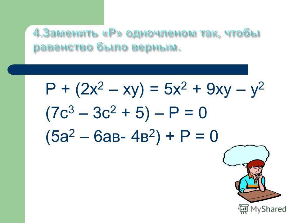 Р + (2х 2 – ху) = 5х 2 + 9ху – у 2 (7с 3 – 3с 2 + 5) – Р = 0 (5а 2 – 6ав- 4в 2 ) + Р = 0