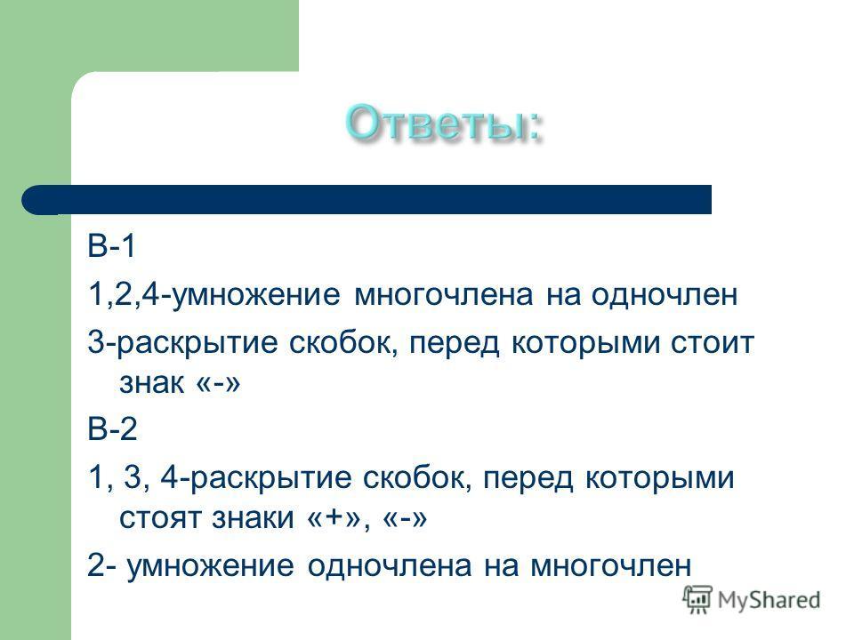 В-1 1,2,4-умножение многочлена на одночлен 3-раскрытие скобок, перед которыми стоит знак «-» В-2 1, 3, 4-раскрытие скобок, перед которыми стоят знаки «+», «-» 2- умножение одночлена на многочлен