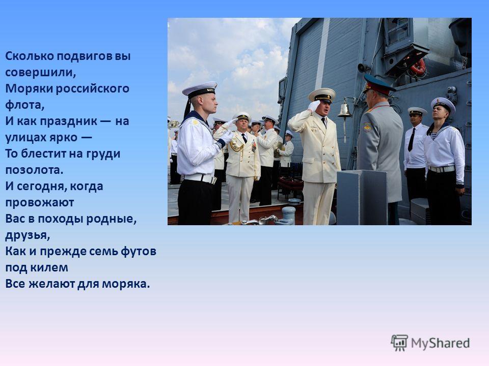 Сколько подвигов вы совершили, Моряки российского флота, И как праздник на улицах ярко То блестит на груди позолота. И сегодня, когда провожают Вас в походы родные, друзья, Как и прежде семь футов под килем Все желают для моряка.
