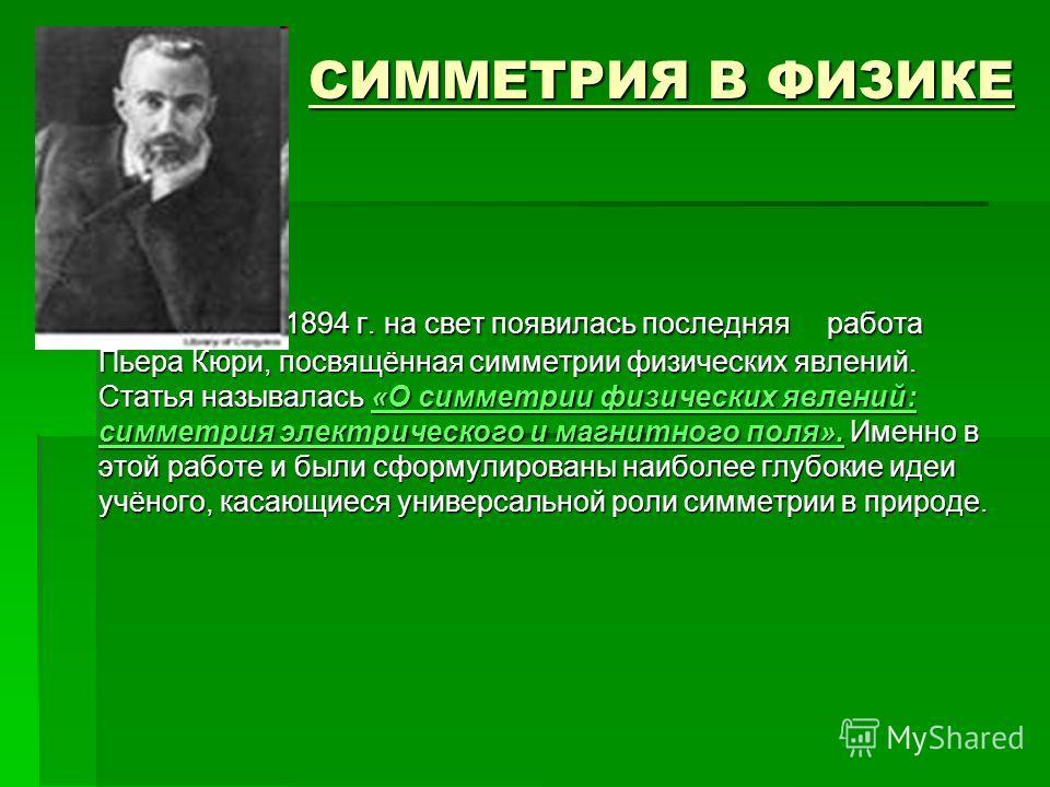 СИММЕТРИЯ В ФИЗИКЕ СИММЕТРИЯ В ФИЗИКЕ В 1894 г. на свет появилась последняя работа Пьера Кюри, посвящённая симметрии физических явлений. Статья называлась «О симметрии физических явлений: симметрия электрического и магнитного поля». Именно в этой раб