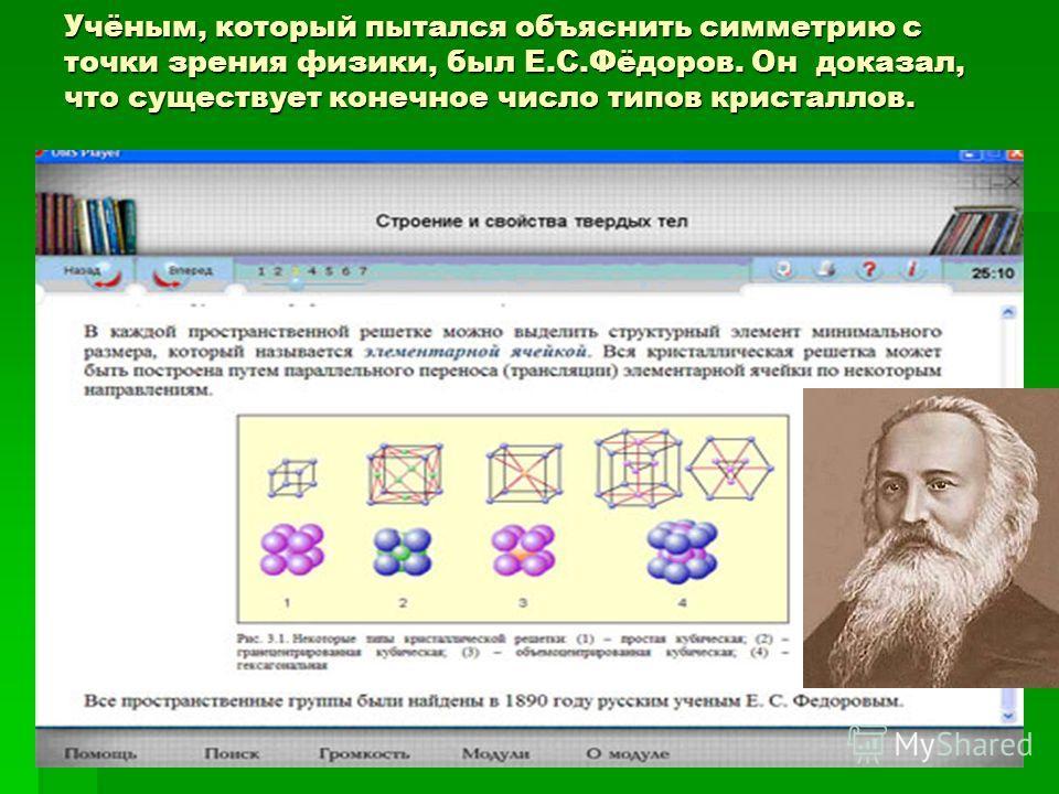 Учёным, который пытался объяснить симметрию с точки зрения физики, был Е.С.Фёдоров. Он доказал, что существует конечное число типов кристаллов.