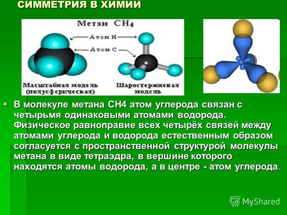 СИММЕТРИЯ В ХИМИИ В молекуле метана СН4 атом углерода связан с четырьмя одинаковыми атомами водорода. Физическое равноправие всех четырёх связей между атомами углерода и водорода естественным образом согласуется с пространственной структурой молекулы