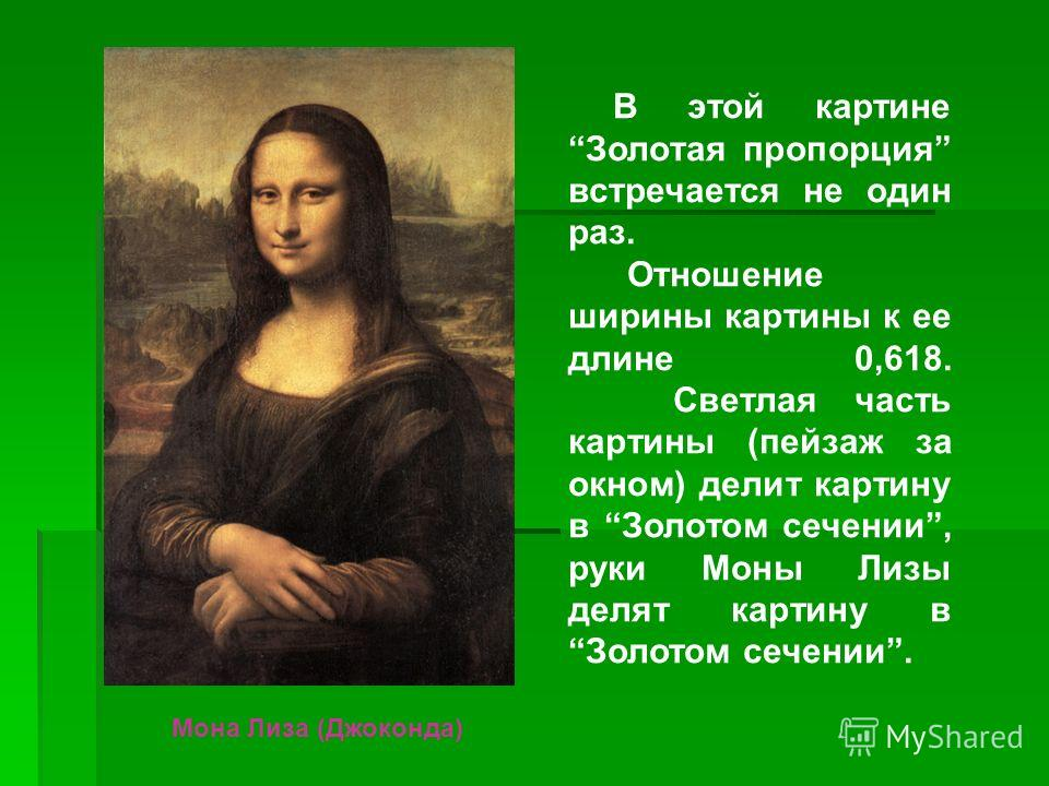 В этой картине Золотая пропорция встречается не один раз. Отношение ширины картины к ее длине 0,618. Светлая часть картины (пейзаж за окном) делит картину в Золотом сечении, руки Моны Лизы делят картину в Золотом сечении. Мона Лиза (Джоконда)