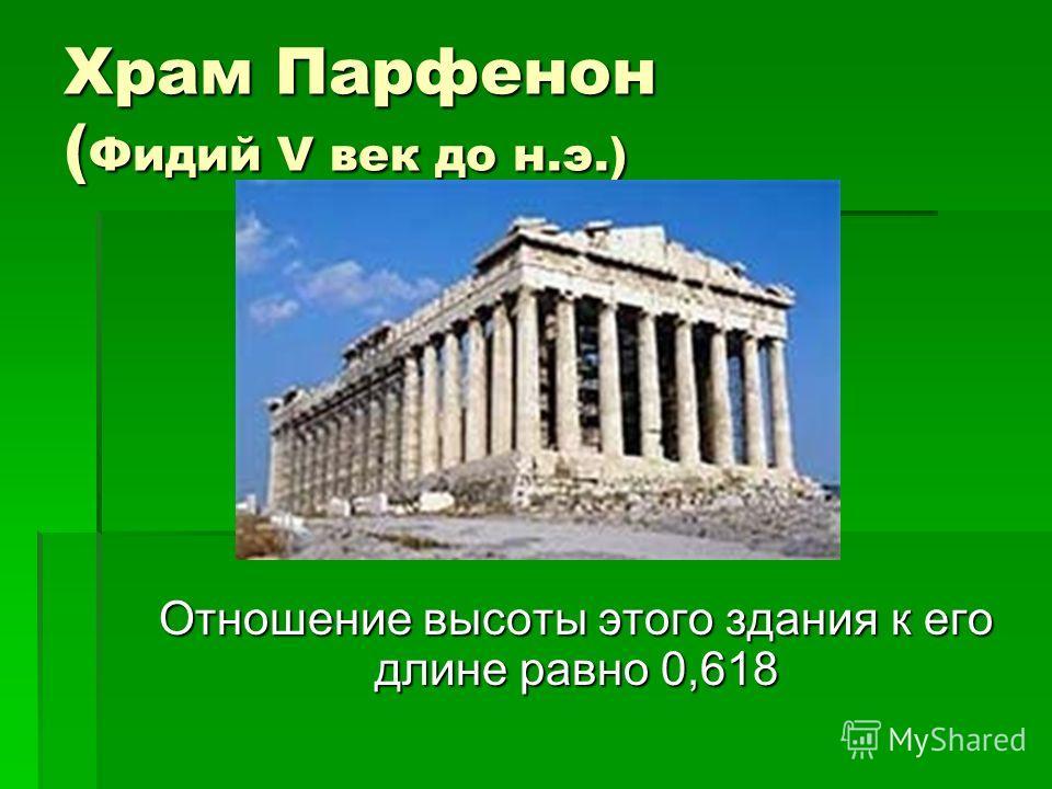 Храм Парфенон ( Фидий V век до н.э.) Отношение высоты этого здания к его длине равно 0,618 Отношение высоты этого здания к его длине равно 0,618