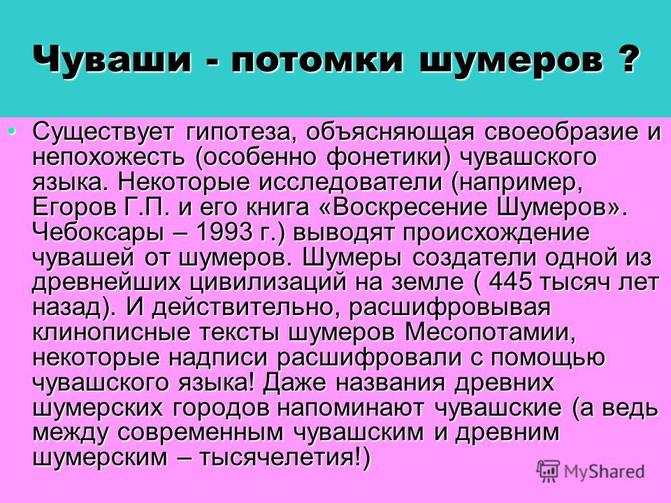 Чуваши - потомки шумеров ? Существует гипотеза, объясняющая своеобразие и непохожесть (особенно фонетики) чувашского языка. Некоторые исследователи (например, Егоров Г.П. и его книга «Воскресение Шумеров». Чебоксары – 1993 г.) выводят происхождение ч