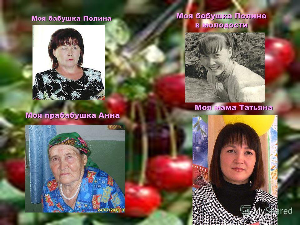 Моя бабушка Полина Моя бабушка Полина в молодости Моя прабабушка Анна Моя мама Татьяна