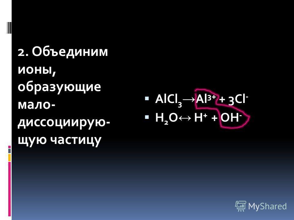 2. Объединим ионы, образующие мало- диссоциирую- щую частицу AlCl 3 Al 3+ + 3Cl - H 2 O H + + OH -