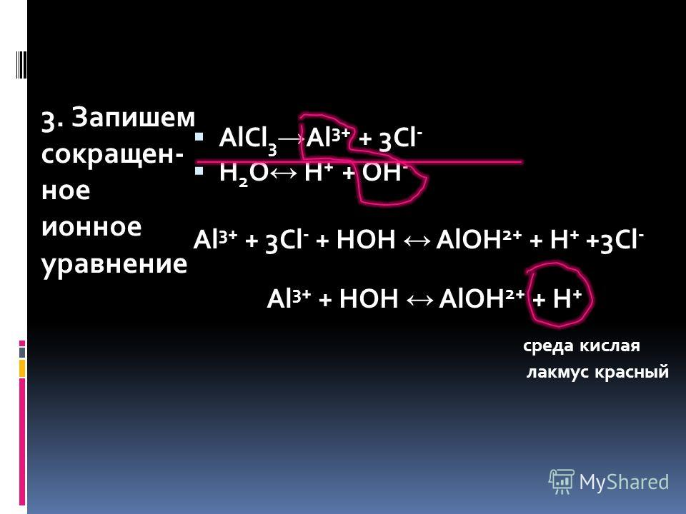 3. Запишем сокращен- ное ионное уравнение AlCl 3 Al 3+ + 3Cl - H 2 O H + + OH - Al 3+ + 3Cl - + HOH AlOH 2+ + H + +3Cl - Al 3+ + HOH AlOH 2+ + H + среда кислая лакмус красный