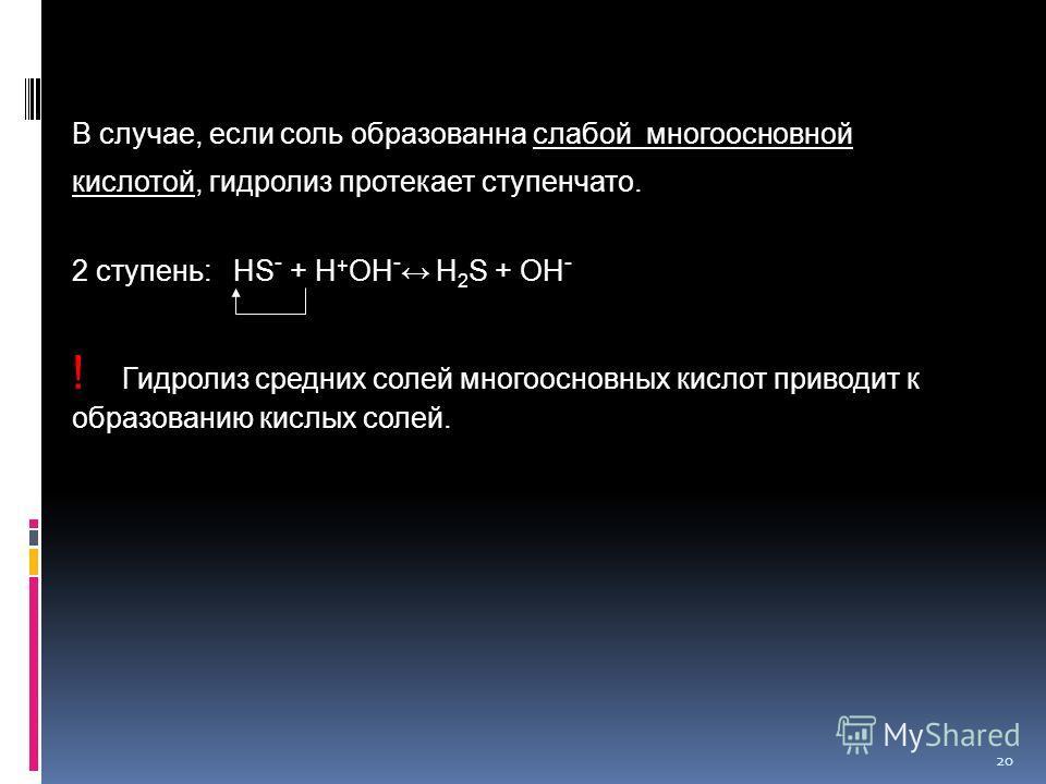 20 В случае, если соль образованна слабой многоосновной кислотой, гидролиз протекает ступенчато. 2 ступень: HS - + H + OH - H 2 S + ОН - ! Гидролиз средних солей многоосновных кислот приводит к образованию кислых солей.