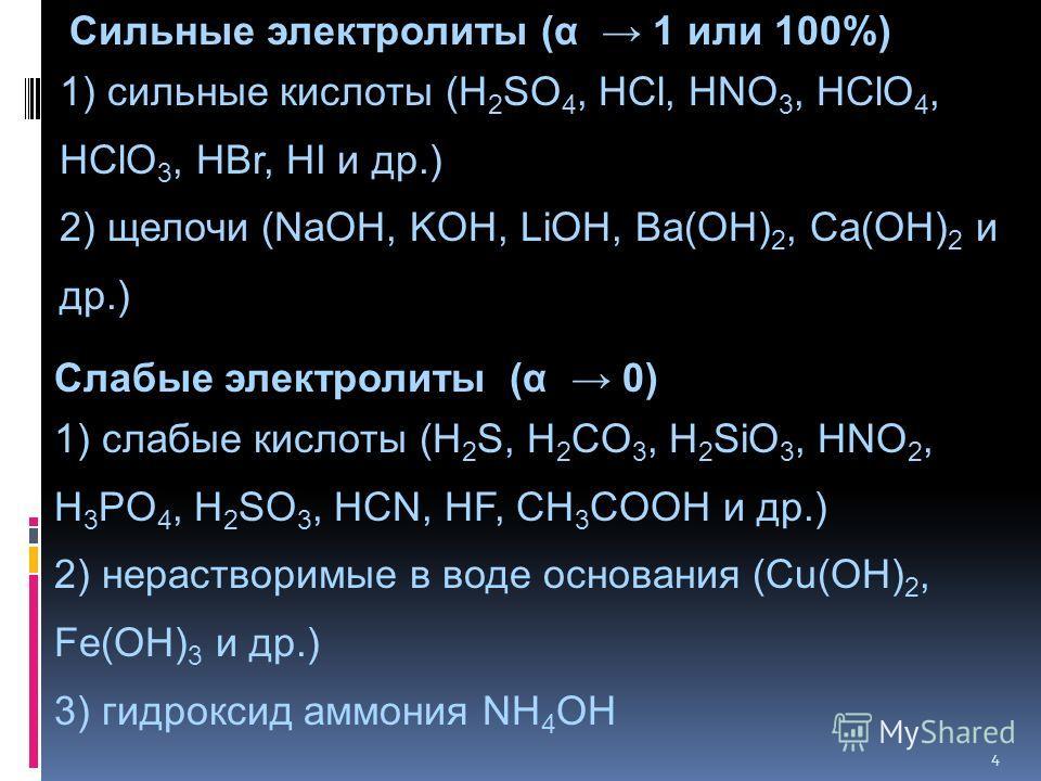 4 Сильные электролиты (α 1 или 100%) 1) сильные кислоты (H 2 SO 4, HCl, HNO 3, HClO 4, HClO 3, HBr, HI и др.) 2) щелочи (NaOH, KOH, LiOH, Ba(OH) 2, Ca(OH) 2 и др.) Слабые электролиты (α 0) 1) cлабые кислоты (H 2 S, H 2 CO 3, H 2 SiO 3, HNO 2, H 3 PO