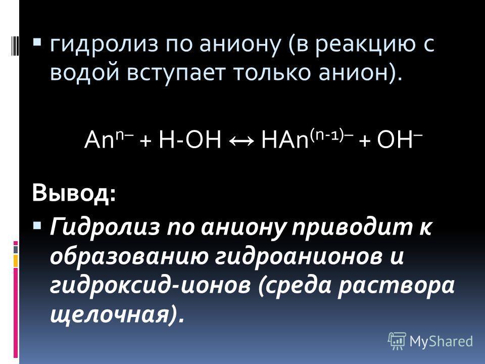 гидролиз по аниону (в реакцию с водой вступает только анион). An n– + H-OH HAn (n-1)– + OH – Вывод: Гидролиз по аниону приводит к образованию гидроанионов и гидроксид-ионов (среда раствора щелочная).