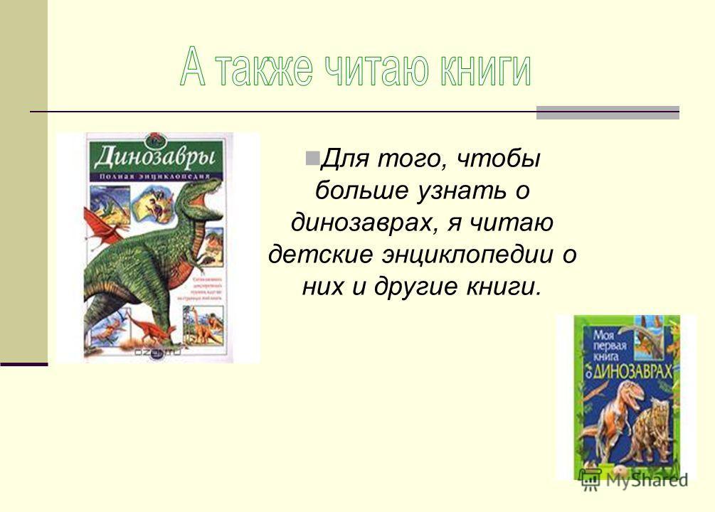 Для того, чтобы больше узнать о динозаврах, я читаю детские энциклопедии о них и другие книги.