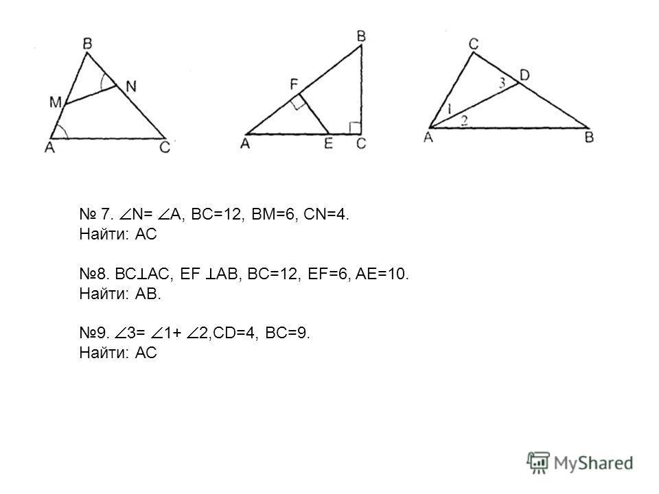 7. N= A, BC=12, BM=6, CN=4. Найти: АС 8. ВС АС, EF AB, BC=12, EF=6, AE=10. Найти: АВ. 9. 3= 1+ 2,CD=4, BC=9. Найти: АС