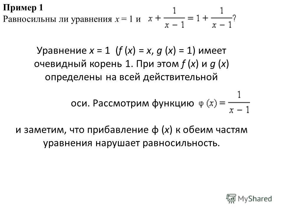 Пример 1 Равносильны ли уравнения x = 1 и Уравнение x = 1 (f (x) = x, g (x) = 1) имеет очевидный корень 1. При этом f (x) и g (x) определены на всей действительной оси. Рассмотрим функцию и заметим, что прибавление φ (x) к обеим частям уравнения нару