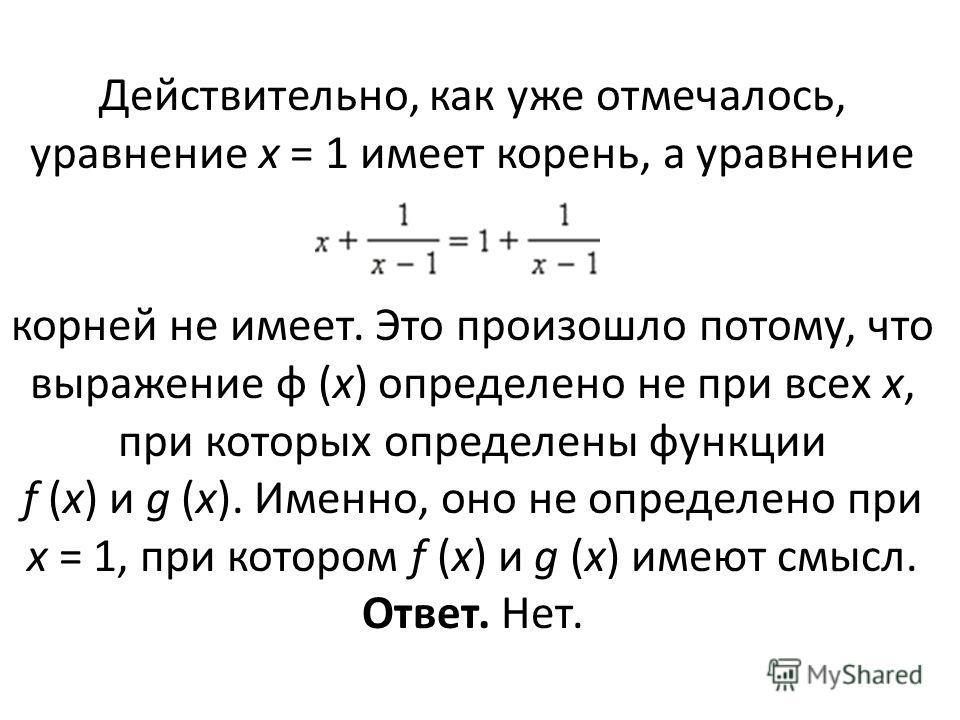 Действительно, как уже отмечалось, уравнение x = 1 имеет корень, а уравнение корней не имеет. Это произошло потому, что выражение φ (x) определено не при всех x, при которых определены функции f (x) и g (x). Именно, оно не определено при x = 1, при к