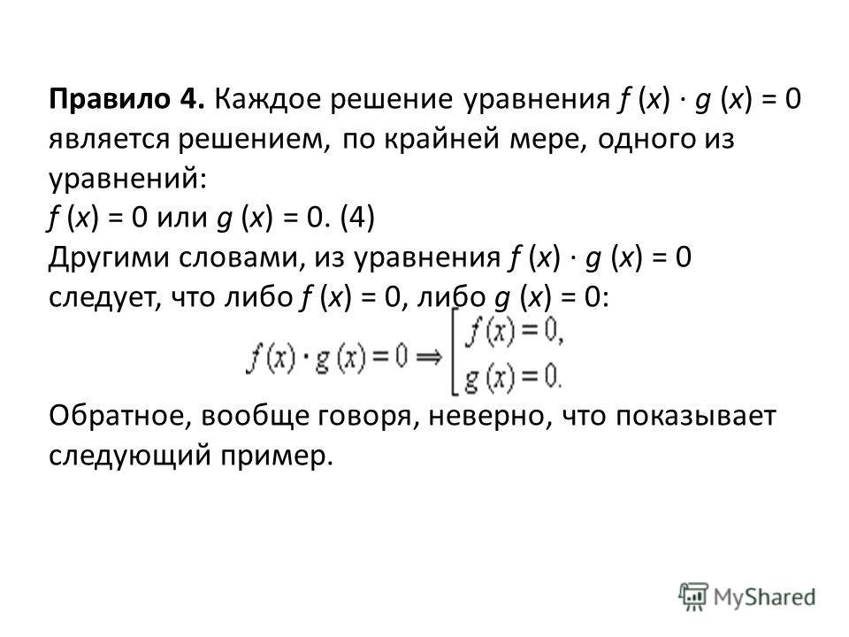 Правило 4. Каждое решение уравнения f (x) · g (x) = 0 является решением, по крайней мере, одного из уравнений: f (x) = 0 или g (x) = 0. (4) Другими словами, из уравнения f (x) · g (x) = 0 следует, что либо f (x) = 0, либо g (x) = 0: Обратное, вообще