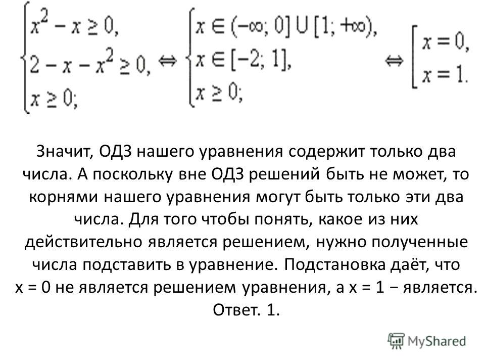Значит, ОДЗ нашего уравнения содержит только два числа. А поскольку вне ОДЗ решений быть не может, то корнями нашего уравнения могут быть только эти два числа. Для того чтобы понять, какое из них действительно является решением, нужно полученные числ