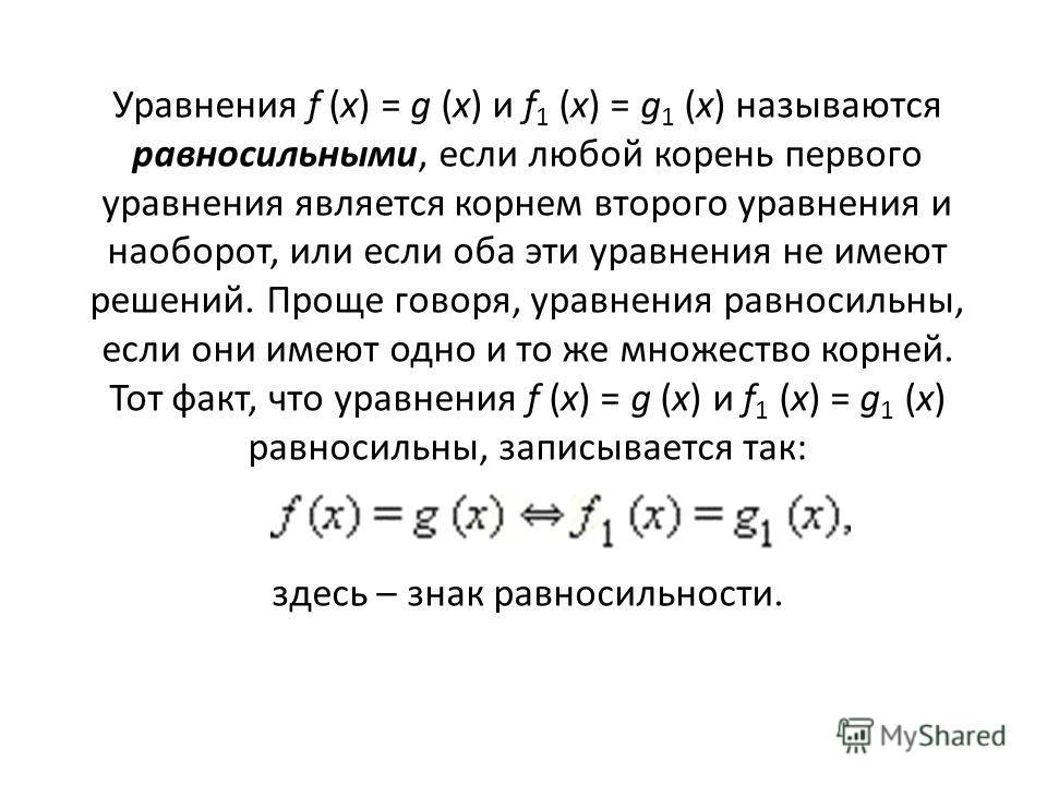 Уравнения f (x) = g (x) и f 1 (x) = g 1 (x) называются равносильными, если любой корень первого уравнения является корнем второго уравнения и наоборот, или если оба эти уравнения не имеют решений. Проще говоря, уравнения равносильны, если они имеют о