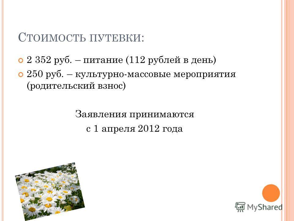 С ТОИМОСТЬ ПУТЕВКИ : 2 352 руб. – питание (112 рублей в день) 250 руб. – культурно-массовые мероприятия (родительский взнос) Заявления принимаются с 1 апреля 2012 года