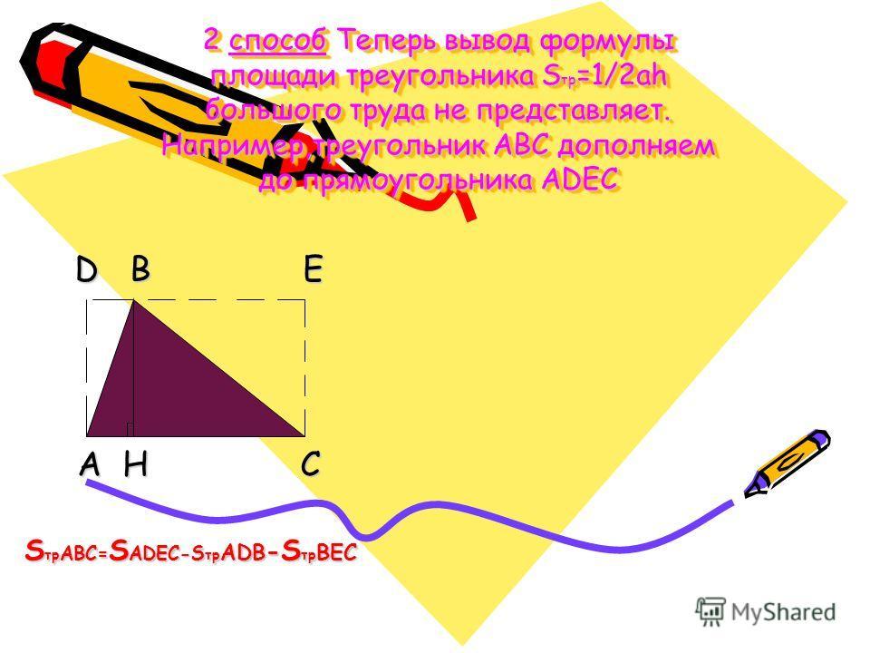 2 способ Теперь вывод формулы площади треугольника S тр =1/2ah большого труда не представляет. Например,треугольник ABC дополняем до прямоугольника ADEC D B E D B E A H C A H C S тр ABC= S ADEC-S тр ADB - S тр ВEC S тр ABC= S ADEC-S тр ADB - S тр ВEC