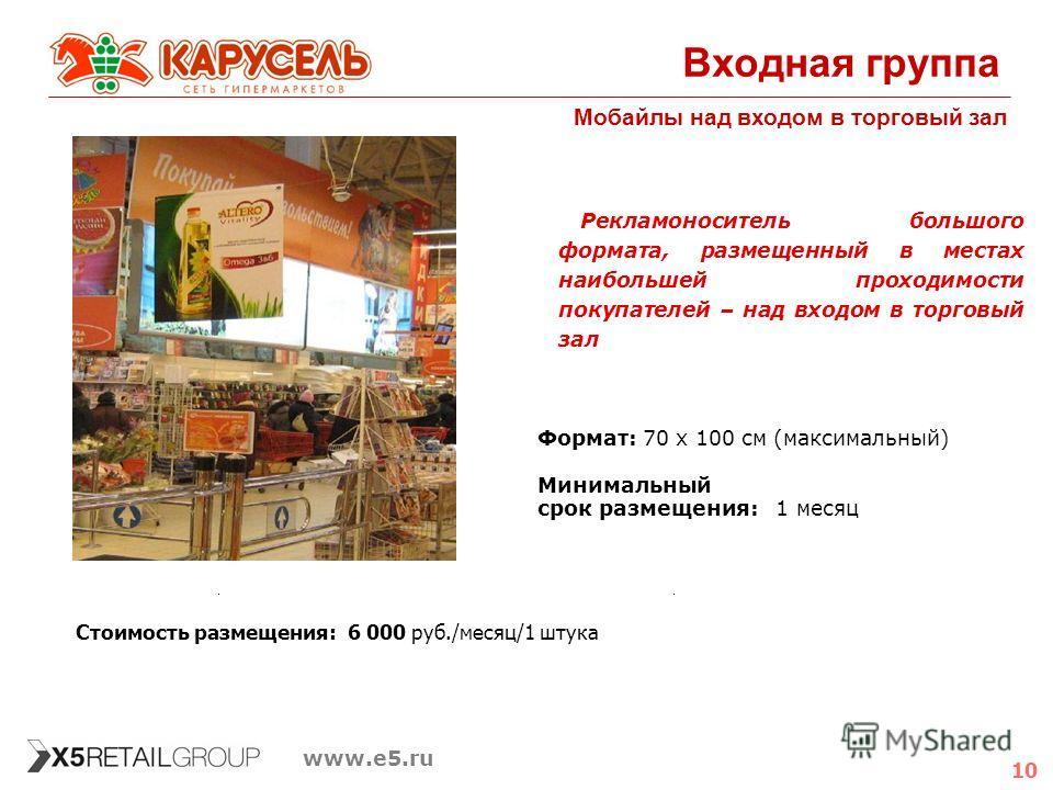 10 www.e5.ru Входная группа Мобайлы над входом в торговый зал Формат:70 х 100 см (максимальный) Минимальный срок размещения: 1 месяц Рекламоноситель большого формата, размещенный в местах наибольшей проходимости покупателей – над входом в торговый за