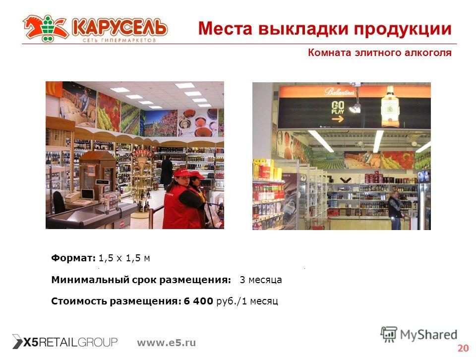 20 www.e5.ru Места выкладки продукции Комната элитного алкоголя Формат: 1,5 х 1,5 м Минимальный срок размещения: 3 месяца Стоимость размещения: 6 400 руб./1 месяц