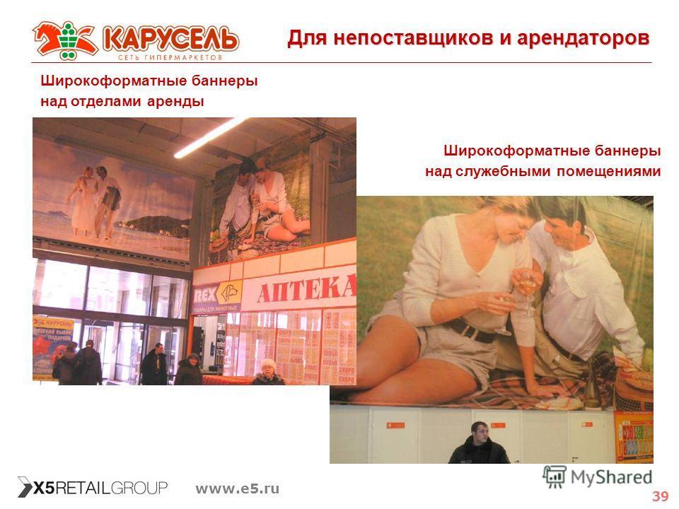 39 www.e5.ru Для непоставщиков и арендаторов Широкоформатные баннеры над отделами аренды Широкоформатные баннеры над служебными помещениями