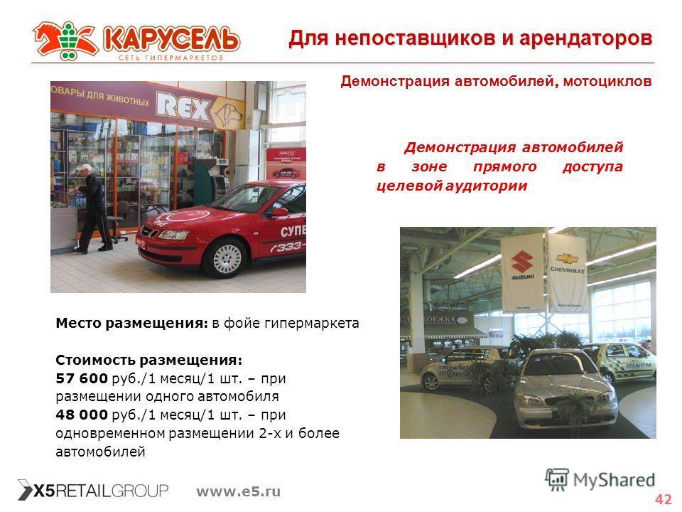 42 www.e5.ru Для непоставщиков и арендаторов Демонстрация автомобилей, мотоциклов Место размещения: в фойе гипермаркета Стоимость размещения: 57 600 руб./1 месяц/1 шт. – при размещении одного автомобиля 48 000 руб./1 месяц/1 шт. – при одновременном р