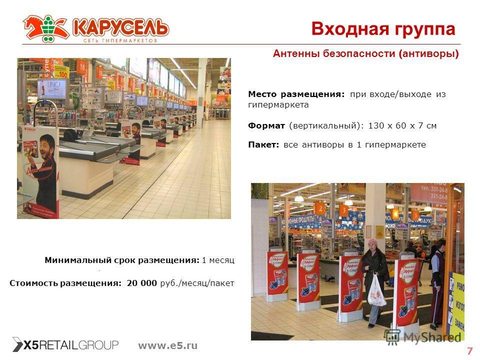 7 www.e5.ru Входная группа Антенны безопасности ( антиворы ) Минимальный срок размещения: 1 месяц Стоимость размещения: 20 000 руб./месяц/пакет Место размещения: при входе/выходе из гипермаркета Формат (вертикальный): 130 х 60 х 7 см Пакет: все антив