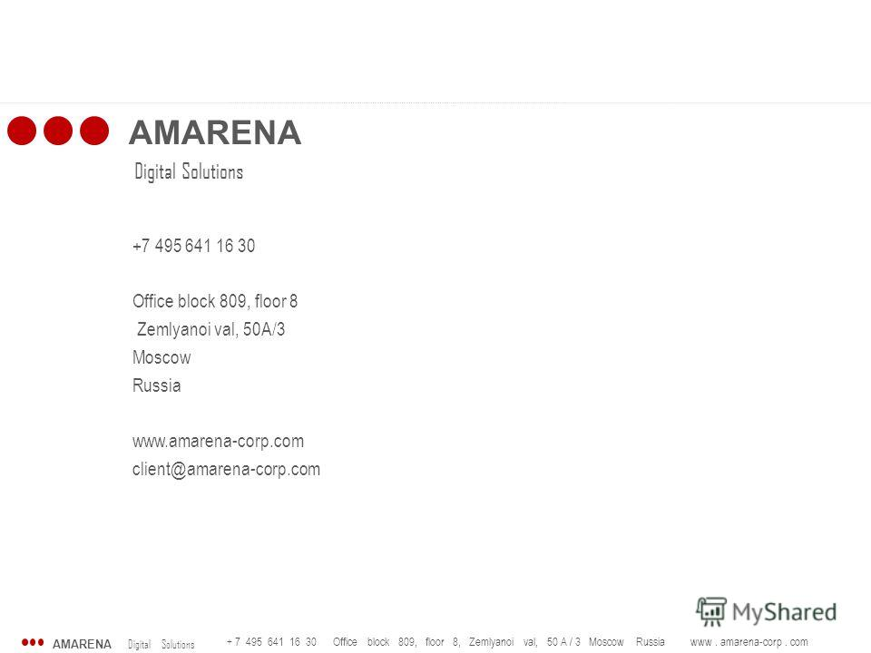 AMARENA Digital Solutions + 7 495 641 16 30 Office block 809, floor 8, Zemlyanoi val, 50 A / 3 Moscow Russia www. amarena-corp. com AMARENA Digital Solutions +7 495 641 16 30 Office block 809, floor 8 Zemlyanoi val, 50A/3 Moscow Russia www.amarena-co