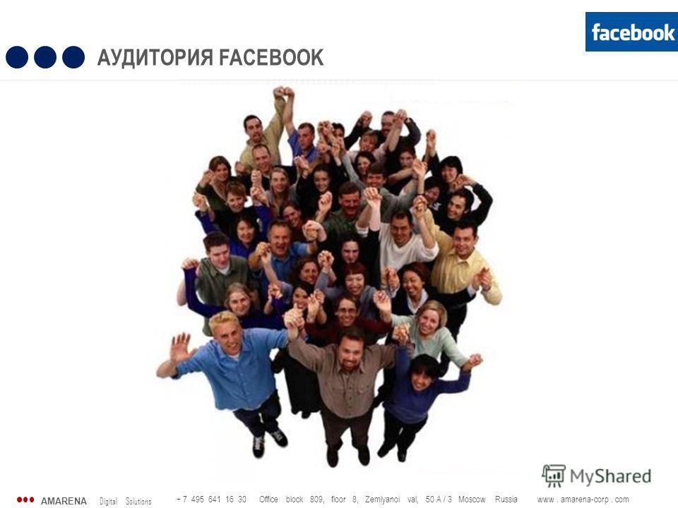 AMARENA Digital Solutions + 7 495 641 16 30 Office block 809, floor 8, Zemlyanoi val, 50 A / 3 Moscow Russia www. amarena-corp. com АУДИТОРИЯ FACEBOOK