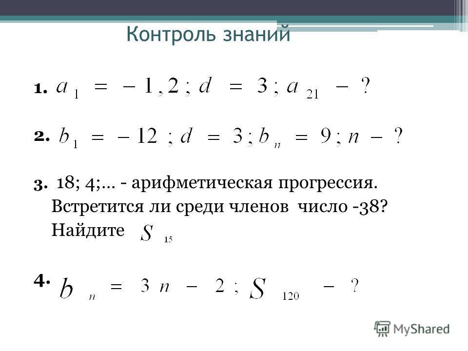 Контроль знаний 1. 2. 3. 18; 4;… - арифметическая прогрессия. Встретится ли среди членов число -38? Найдите 4.