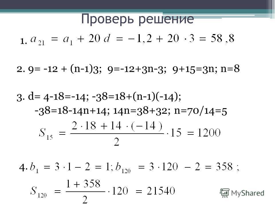 Проверь решение 1. 2. 9= -12 + (n-1)3; 9=-12+3n-3; 9+15=3n; n=8 3. d= 4-18=-14; -38=18+(n-1)(-14); -38=18-14n+14; 14n=38+32; n=70/14=5 4.