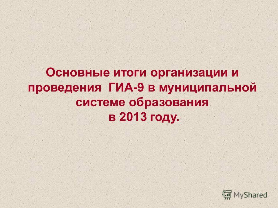 1 Основные итоги организации и проведения ГИА-9 в муниципальной системе образования в 2013 году.