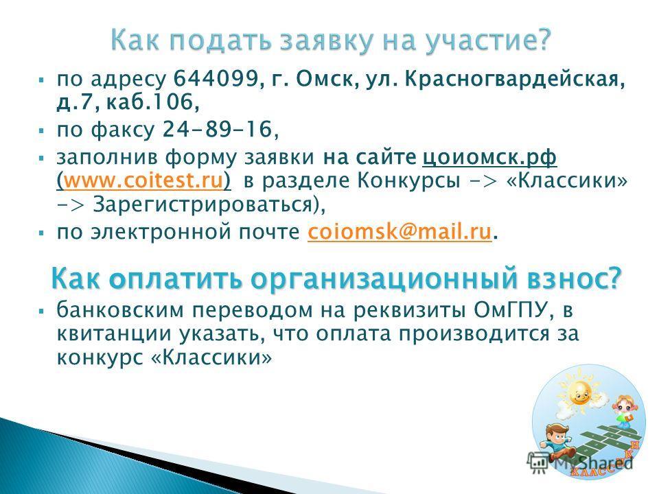 по адресу 644099, г. Омск, ул. Красногвардейская, д.7, каб.106, по факсу 24-89-16, заполнив форму заявки на сайте цоиомск.рф (www.coitest.ru) в разделе Конкурсы -> «Классики» -> Зарегистрироваться),www.coitest.ru по электронной почте coiomsk@mail.ru.