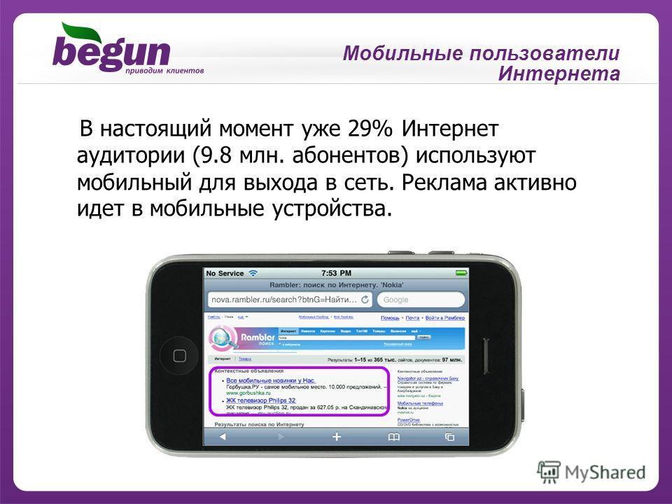 Мобильные пользователи Интернета В настоящий момент уже 29% Интернет аудитории (9.8 млн. абонентов) используют мобильный для выхода в сеть. Реклама активно идет в мобильные устройства.